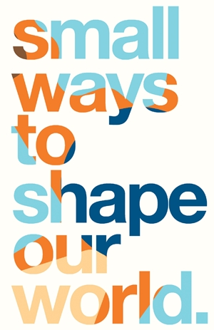 Small Ways to Shape Our World
